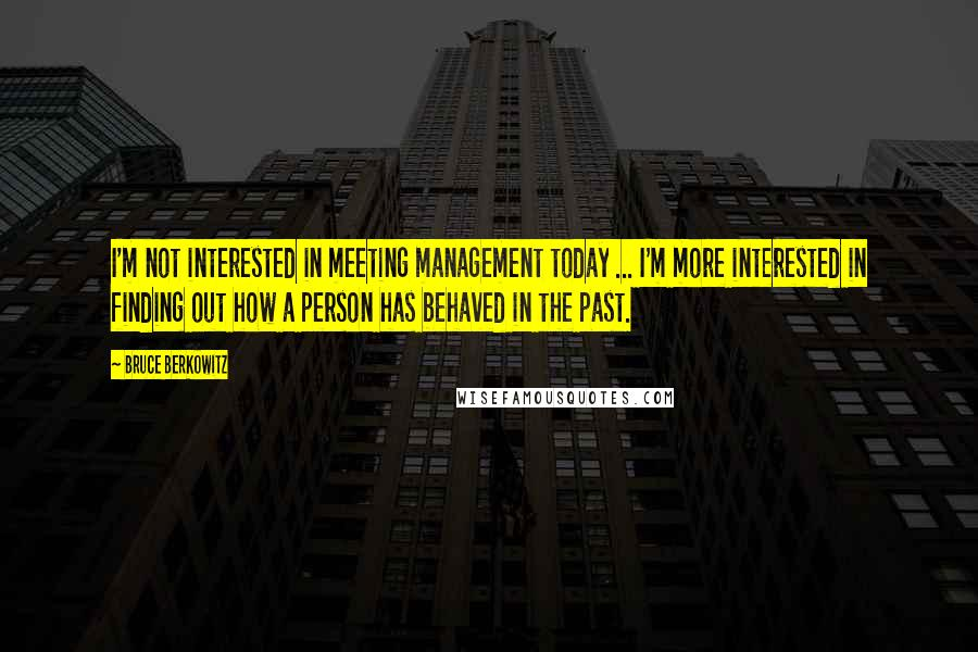 Bruce Berkowitz quotes: I'm not interested in meeting management today ... I'm more interested in finding out how a person has behaved in the past.