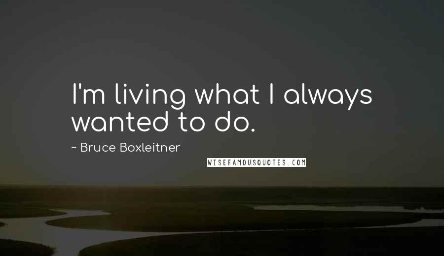 Bruce Boxleitner quotes: I'm living what I always wanted to do.