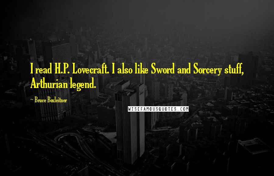 Bruce Boxleitner quotes: I read H.P. Lovecraft. I also like Sword and Sorcery stuff, Arthurian legend.
