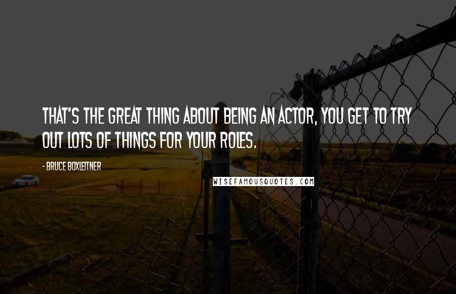 Bruce Boxleitner quotes: That's the great thing about being an actor, you get to try out lots of things for your roles.