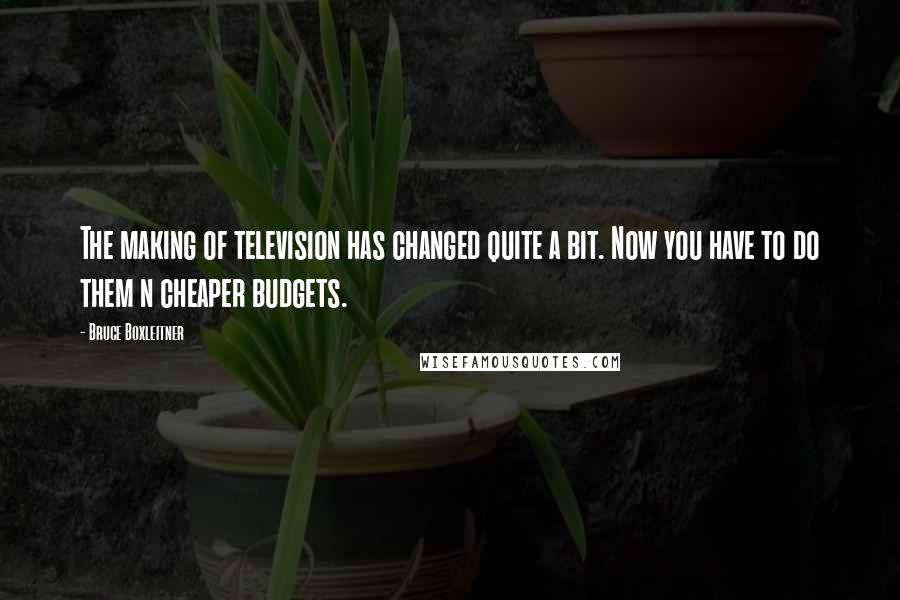 Bruce Boxleitner quotes: The making of television has changed quite a bit. Now you have to do them n cheaper budgets.