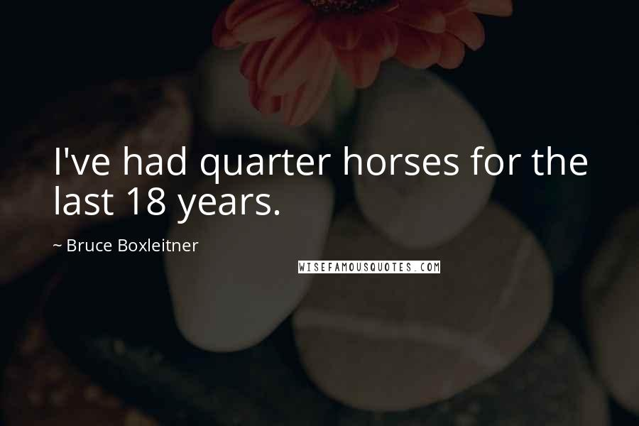 Bruce Boxleitner quotes: I've had quarter horses for the last 18 years.