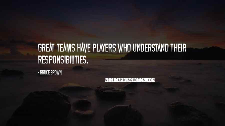 Bruce Brown quotes: Great teams have players who understand their responsibilities.