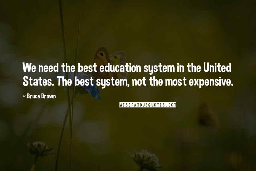 Bruce Brown quotes: We need the best education system in the United States. The best system, not the most expensive.