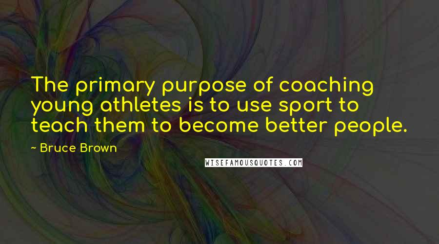 Bruce Brown quotes: The primary purpose of coaching young athletes is to use sport to teach them to become better people.