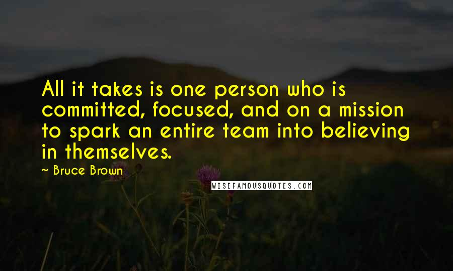 Bruce Brown quotes: All it takes is one person who is committed, focused, and on a mission to spark an entire team into believing in themselves.