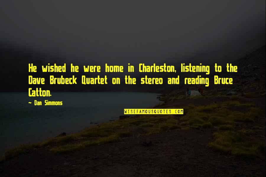 Bruce Catton Quotes By Dan Simmons: He wished he were home in Charleston, listening