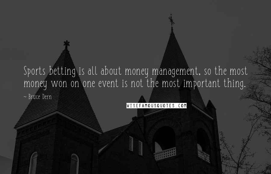 Bruce Dern quotes: Sports betting is all about money management, so the most money won on one event is not the most important thing.