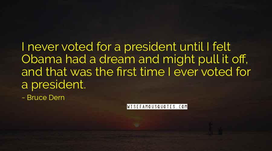 Bruce Dern quotes: I never voted for a president until I felt Obama had a dream and might pull it off, and that was the first time I ever voted for a president.