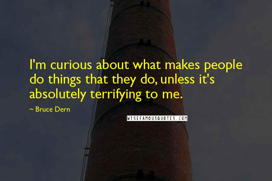 Bruce Dern quotes: I'm curious about what makes people do things that they do, unless it's absolutely terrifying to me.