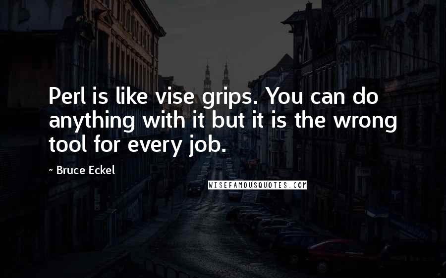 Bruce Eckel quotes: Perl is like vise grips. You can do anything with it but it is the wrong tool for every job.