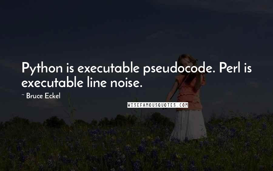 Bruce Eckel quotes: Python is executable pseudocode. Perl is executable line noise.