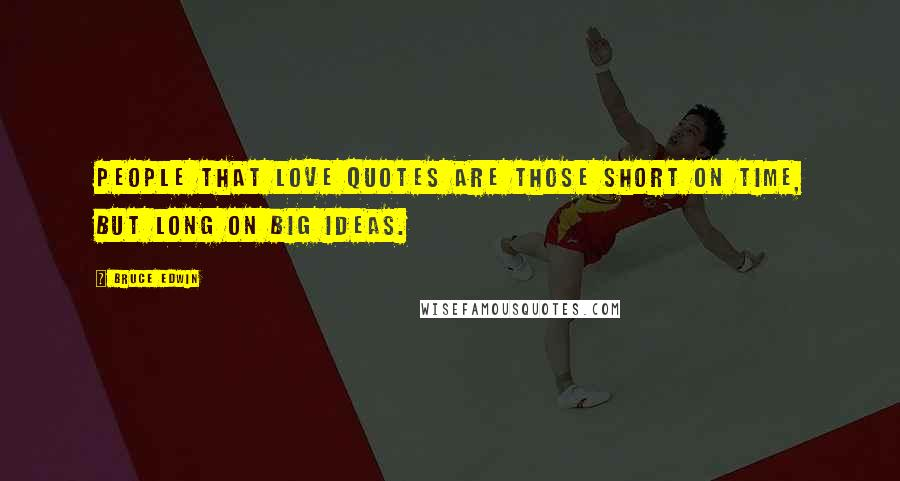 Bruce Edwin quotes: People that love quotes are those short on time, but long on big ideas.