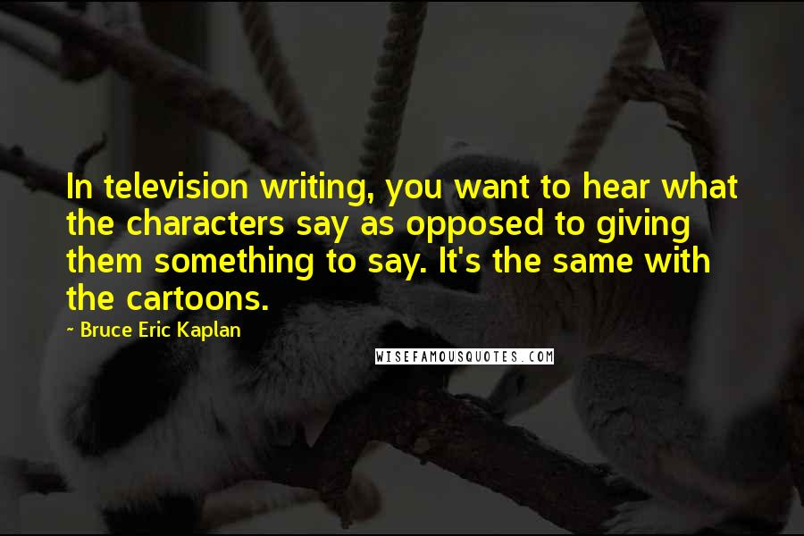 Bruce Eric Kaplan quotes: In television writing, you want to hear what the characters say as opposed to giving them something to say. It's the same with the cartoons.