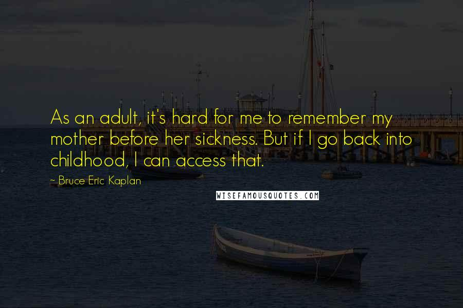 Bruce Eric Kaplan quotes: As an adult, it's hard for me to remember my mother before her sickness. But if I go back into childhood, I can access that.