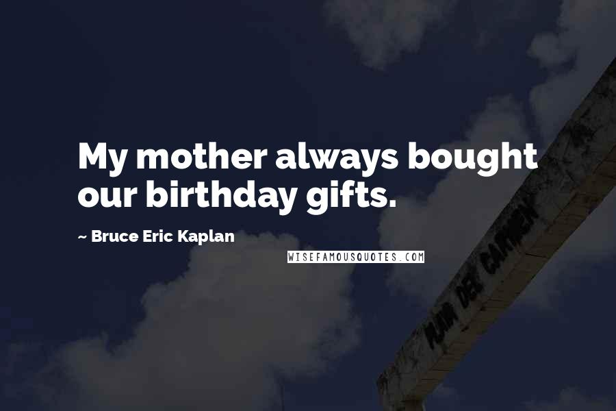 Bruce Eric Kaplan quotes: My mother always bought our birthday gifts.