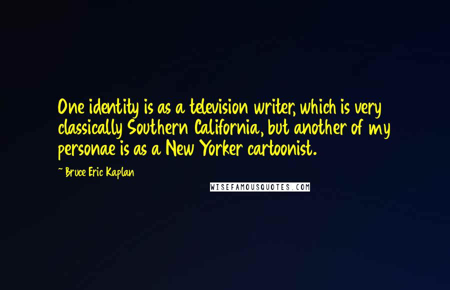 Bruce Eric Kaplan quotes: One identity is as a television writer, which is very classically Southern California, but another of my personae is as a New Yorker cartoonist.