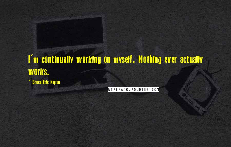 Bruce Eric Kaplan quotes: I'm continually working on myself. Nothing ever actually works.