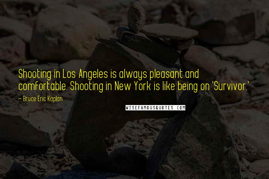 Bruce Eric Kaplan quotes: Shooting in Los Angeles is always pleasant and comfortable. Shooting in New York is like being on 'Survivor.'