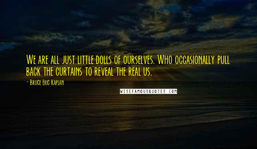 Bruce Eric Kaplan quotes: We are all just little dolls of ourselves. Who occasionally pull back the curtains to reveal the real us.