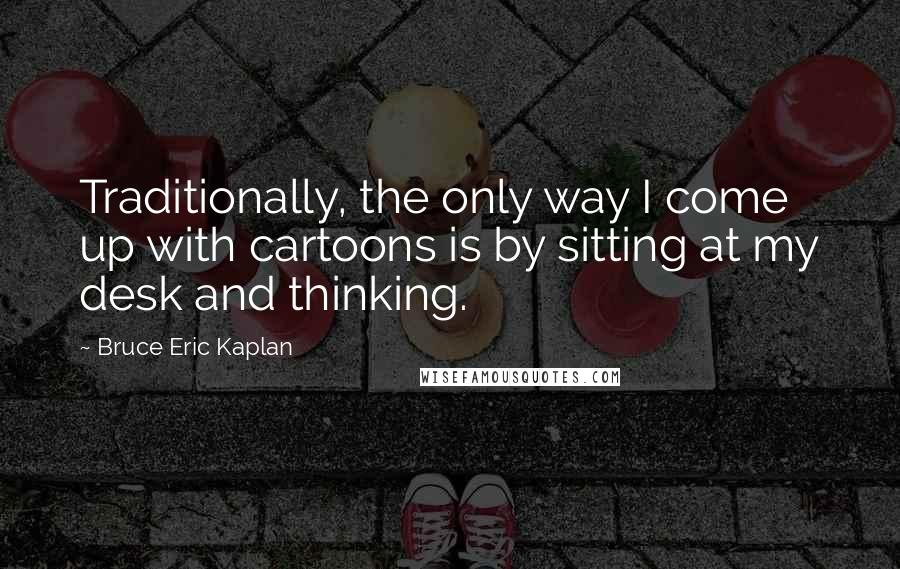 Bruce Eric Kaplan quotes: Traditionally, the only way I come up with cartoons is by sitting at my desk and thinking.