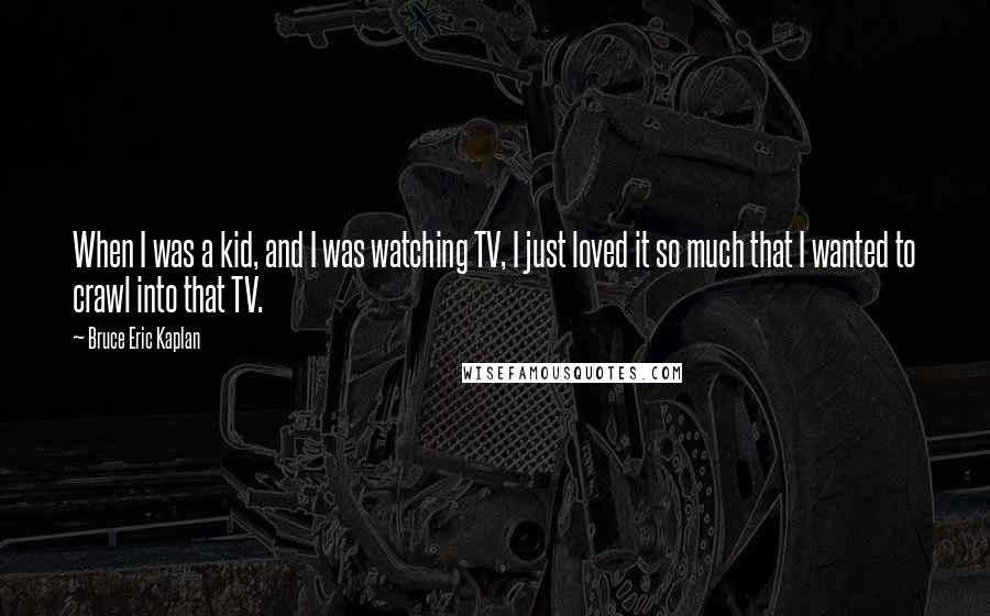 Bruce Eric Kaplan quotes: When I was a kid, and I was watching TV, I just loved it so much that I wanted to crawl into that TV.