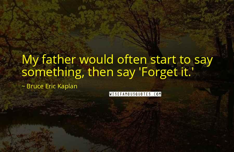 Bruce Eric Kaplan quotes: My father would often start to say something, then say 'Forget it.'