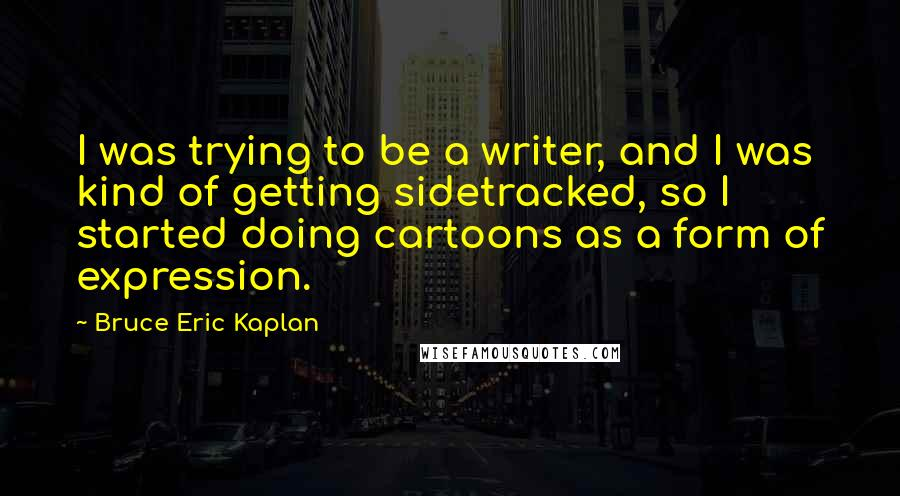 Bruce Eric Kaplan quotes: I was trying to be a writer, and I was kind of getting sidetracked, so I started doing cartoons as a form of expression.