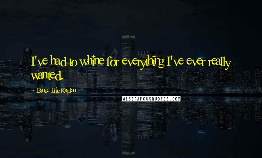 Bruce Eric Kaplan quotes: I've had to whine for everything I've ever really wanted.