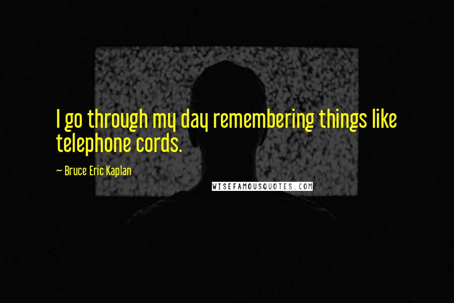 Bruce Eric Kaplan quotes: I go through my day remembering things like telephone cords.