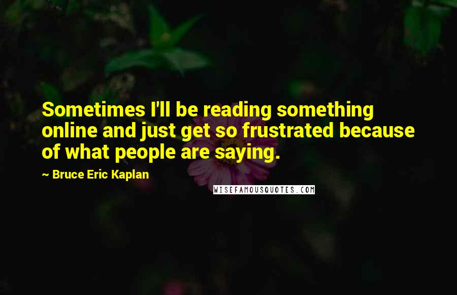 Bruce Eric Kaplan quotes: Sometimes I'll be reading something online and just get so frustrated because of what people are saying.