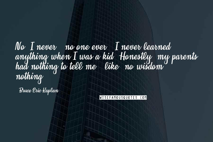 Bruce Eric Kaplan quotes: No, I never - no one ever - I never learned anything when I was a kid. Honestly, my parents had nothing to tell me - like, no wisdom, nothing.