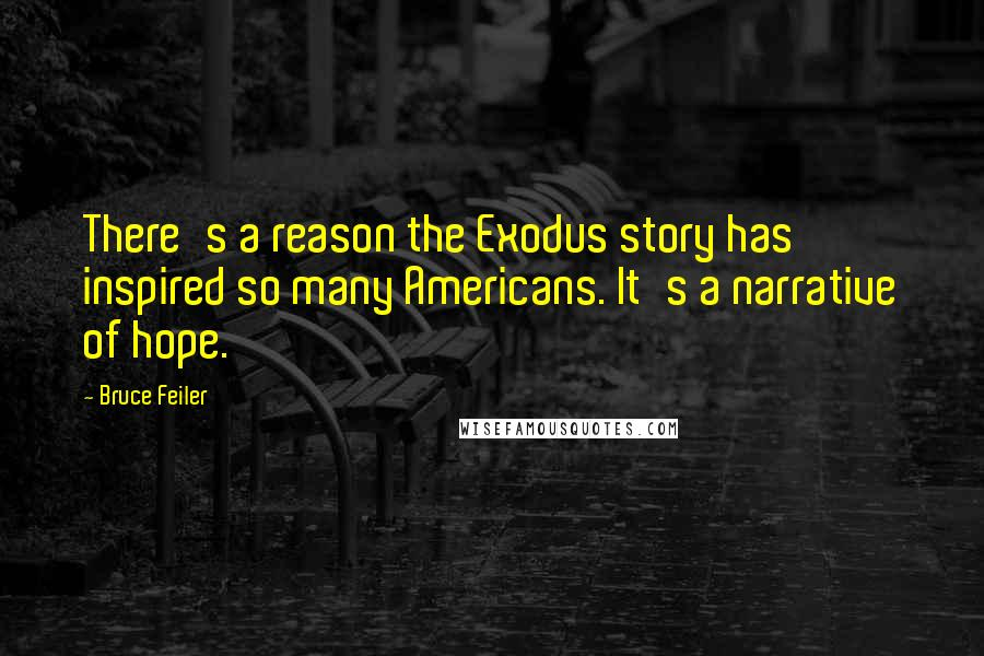 Bruce Feiler quotes: There's a reason the Exodus story has inspired so many Americans. It's a narrative of hope.