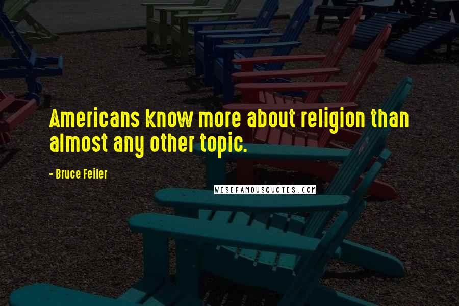 Bruce Feiler quotes: Americans know more about religion than almost any other topic.