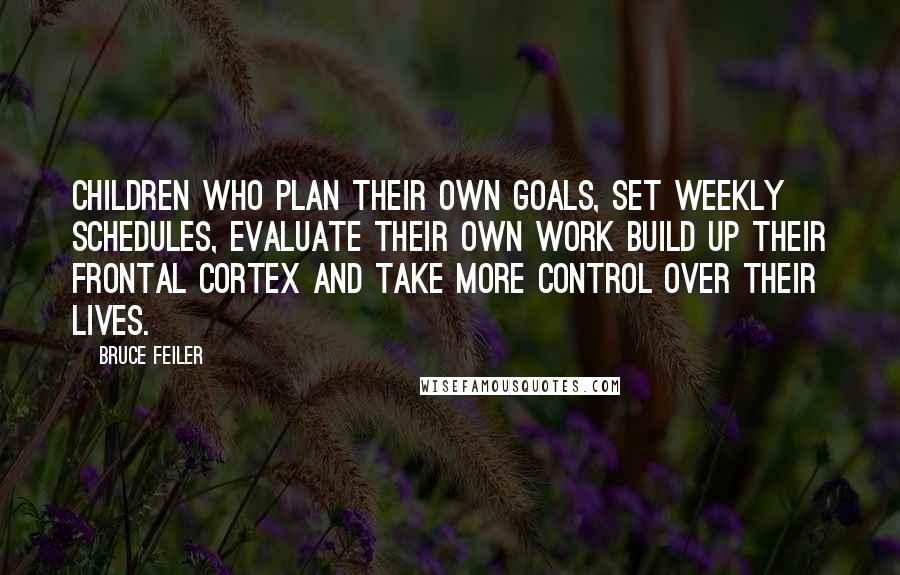 Bruce Feiler quotes: Children who plan their own goals, set weekly schedules, evaluate their own work build up their frontal cortex and take more control over their lives.