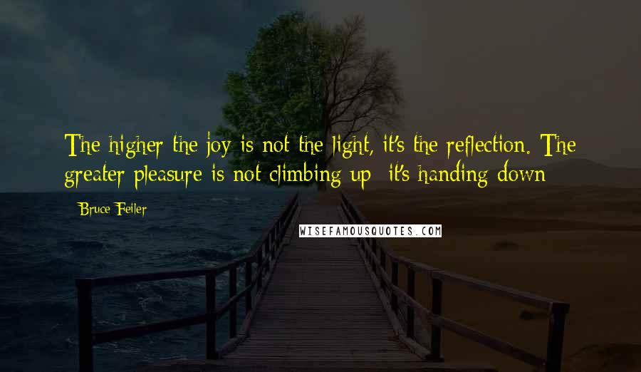 Bruce Feiler quotes: The higher the joy is not the light, it's the reflection. The greater pleasure is not climbing up; it's handing down