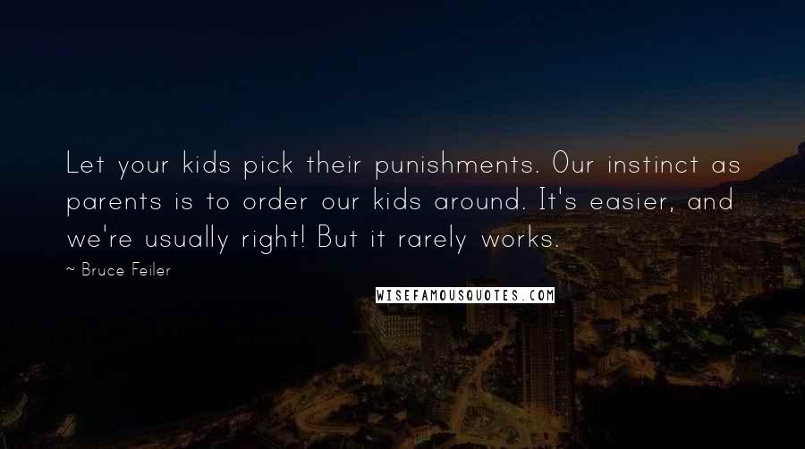 Bruce Feiler quotes: Let your kids pick their punishments. Our instinct as parents is to order our kids around. It's easier, and we're usually right! But it rarely works.