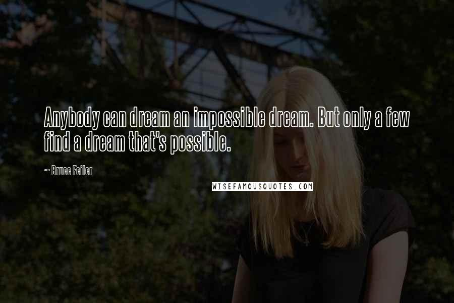 Bruce Feiler quotes: Anybody can dream an impossible dream. But only a few find a dream that's possible.