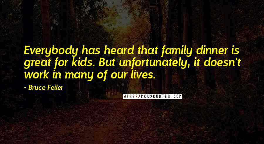 Bruce Feiler quotes: Everybody has heard that family dinner is great for kids. But unfortunately, it doesn't work in many of our lives.