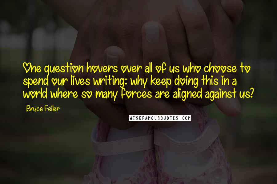 Bruce Feiler quotes: One question hovers over all of us who choose to spend our lives writing: why keep doing this in a world where so many forces are aligned against us?