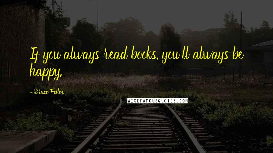 Bruce Feiler quotes: If you always read books, you'll always be happy.