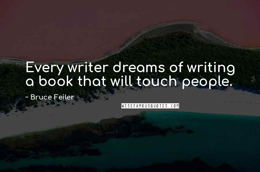 Bruce Feiler quotes: Every writer dreams of writing a book that will touch people.