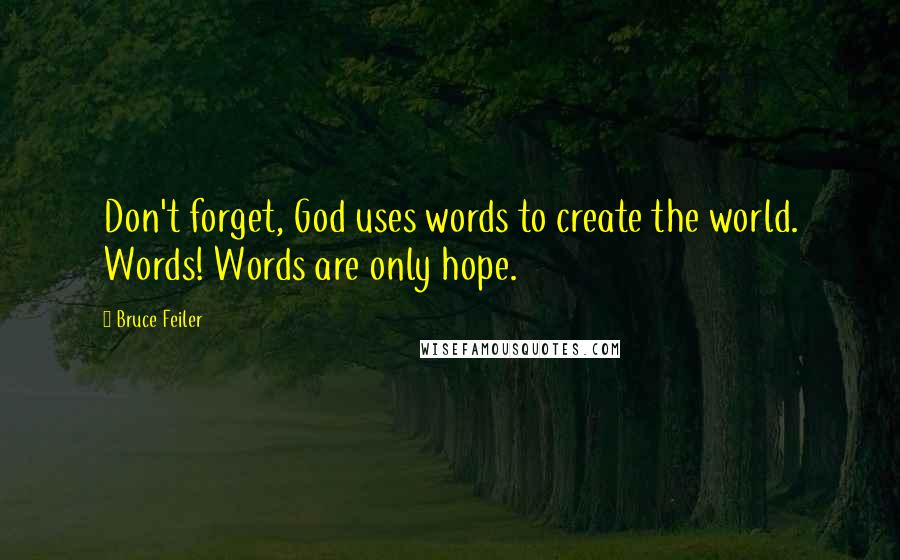 Bruce Feiler quotes: Don't forget, God uses words to create the world. Words! Words are only hope.