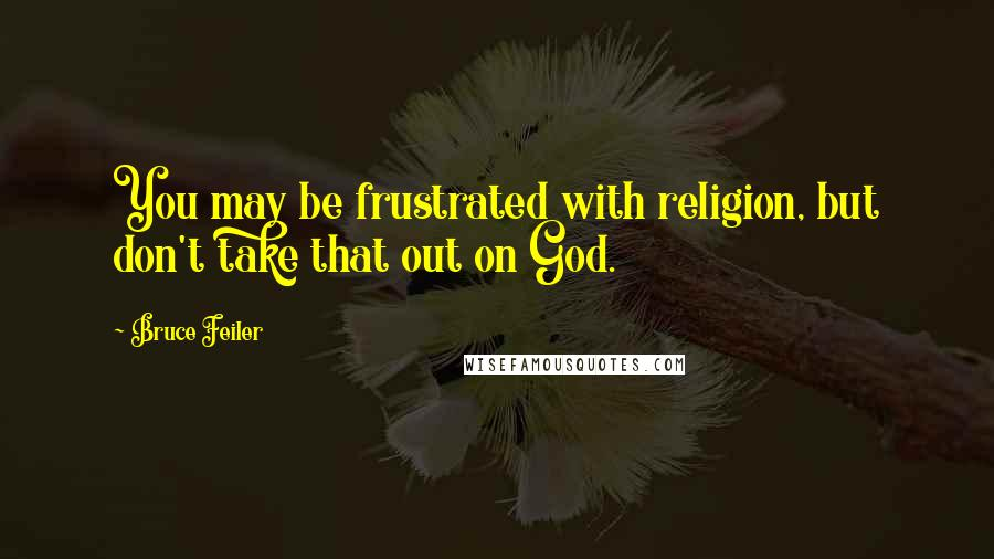 Bruce Feiler quotes: You may be frustrated with religion, but don't take that out on God.