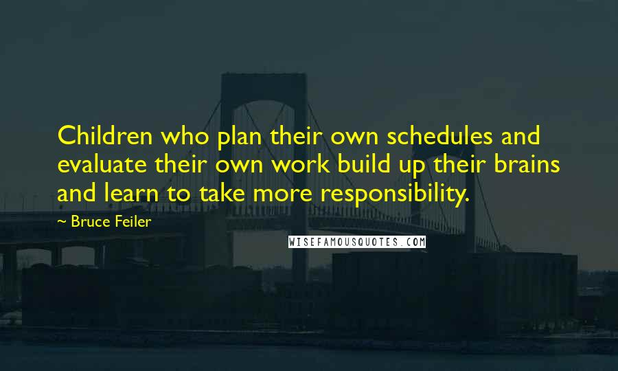 Bruce Feiler quotes: Children who plan their own schedules and evaluate their own work build up their brains and learn to take more responsibility.