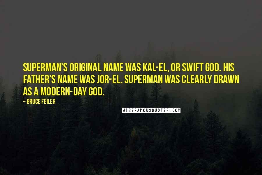 Bruce Feiler quotes: Superman's original name was Kal-El, or Swift God. His father's name was Jor-El. Superman was clearly drawn as a modern-day god.