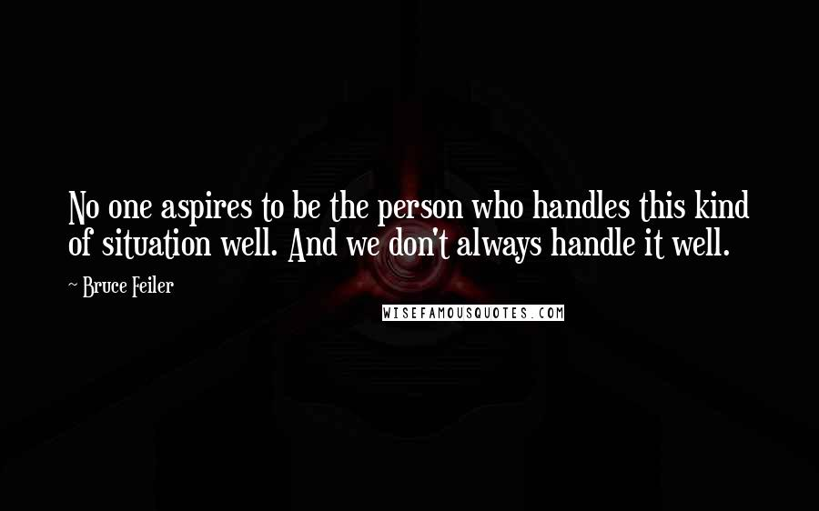 Bruce Feiler quotes: No one aspires to be the person who handles this kind of situation well. And we don't always handle it well.