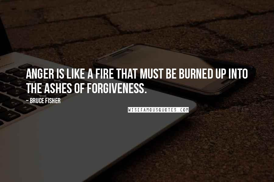 Bruce Fisher quotes: Anger is like a fire that must be burned up into the ashes of forgiveness.