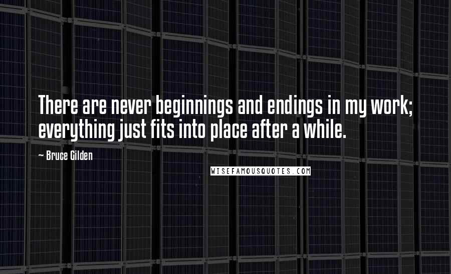 Bruce Gilden quotes: There are never beginnings and endings in my work; everything just fits into place after a while.