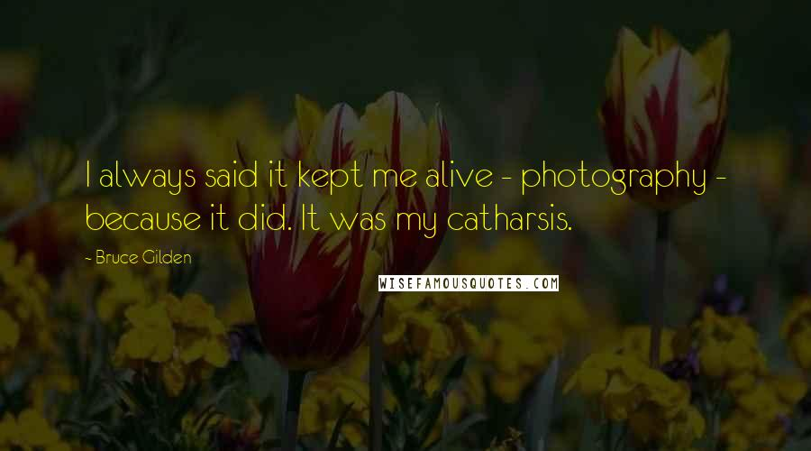 Bruce Gilden quotes: I always said it kept me alive - photography - because it did. It was my catharsis.